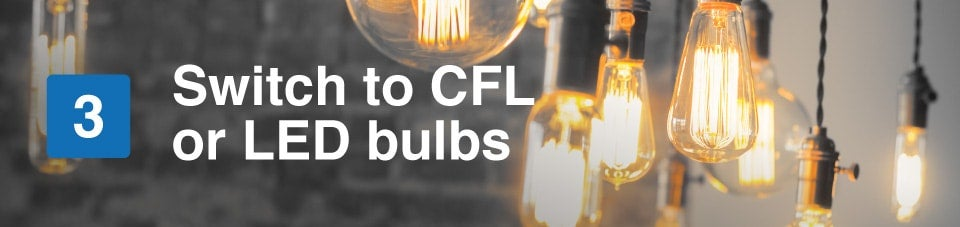 switch to CFL or LED bulbs